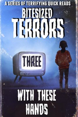 Bitesized Terrors: Bitesized Terrors 3: With These Hands, Michael Bray