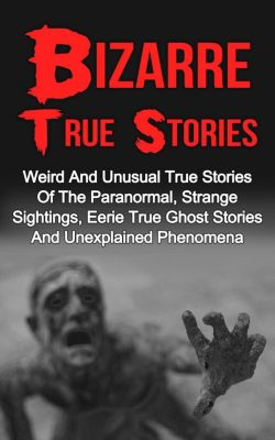 Bizarre True Stories: Bizarre True Stories: Weird And Unusual True Stories Of The Paranormal, Strange Sightings, Eerie True Ghost Stories And Unexplained Phenomena, Max Mason Hunter