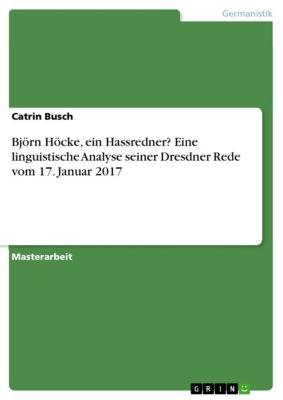 Björn Höcke, ein Hassredner? Eine linguistische Analyse seiner Dresdner Rede vom 17. Januar 2017, Catrin Busch