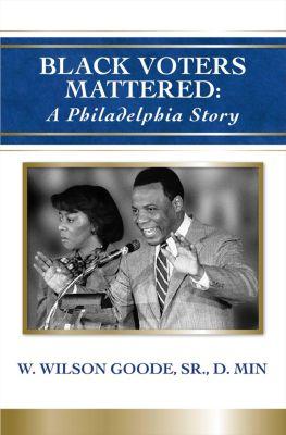 Black Voters Mattered: A Philadelphia Story, W. Wilson Goode Sr.