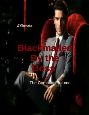 Blackmailed By the Boss the Complete Volume, J. Garcia