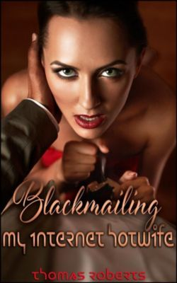 Blackmailing My Internet Hotwife, Thomas Roberts