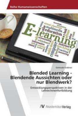 Blended Learning - Blendende Aussichten oder nur Blendwerk?, Gertrude Grabner