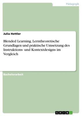 Blended Learning. Lerntheoretische Grundlagen und praktische Umsetzung des Instruktions- und Kontextdesigns im Vergleich, Julia Hettler