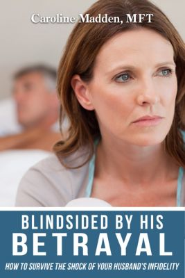 Blindsided By His Betrayal: Surviving the Shock of Your Husband's Infidelity (Surviving Infidelity, Advice From A Marriage Therapist Book 1), Caroline Madden