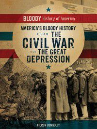 Bloody History of America: America's Bloody History from the Civil War to the Great Depression, Kieron Connolly