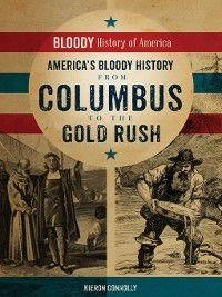 Bloody History of America: America's Bloody History from Columbus to the Gold Rush, Kieron Connolly