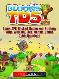 Bloons TD 5 Game, APK, Hacked, Unblocked, Strategy, Ninja, Wiki, IOS, Free, Medals, Online, Guide Unofficial, Josh Abbott
