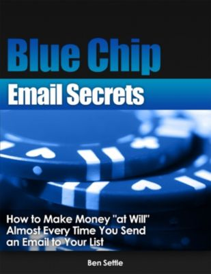 Blue Chip Email Secrets: How to Make Money At Will Almost Every Time You Send an Email to Your List, Ben Settle