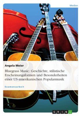 Bluegrass Music: Geschichte, stilistische Erscheinungsformen und Besonderheiten einer US-amerikanischen Popularmusik, Angela Meier