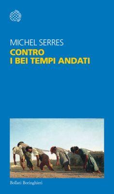 Bollati Boringhieri Saggi: Contro i bei tempi andati, Michel Serres
