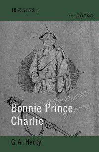 Bonnie Prince Charlie (World Digital Library Edition), G. A. Henty