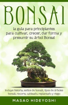 Bonsai: la guía para principiantes para cultivar, crecer, dar forma y presumir su árbol Bonsai: incluye historia, estilos de bonsái, tipos de árboles bonsái, recorte, cableado, replantado y riego, Masao Hideyoshi