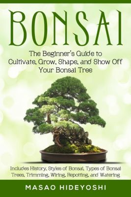 Bonsai: The Beginner's Guide to Cultivate, Grow, Shape, and Show Off Your Bonsai Tree: Includes History, Styles of Bonsai, Types of Bonsai Trees, Trimming, Wiring, Re-potting, and Watering, Masao Hideyoshi