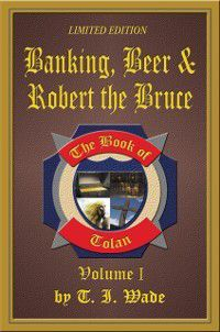 Book of Tolan: Volume I - Banking, Beer & Robert the Bruce, T I Wade