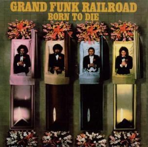 Born To Die, Grand Funk Railroad