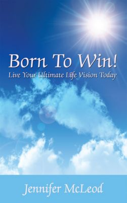 Born to Win! Live Your Ultimate Life Vision Today, Jennifer McLeod