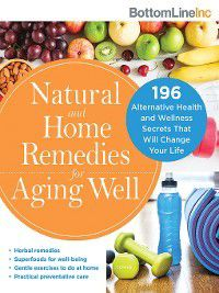 Bottom Line: Natural and Home Remedies for Aging Well, Bottom Line Inc.