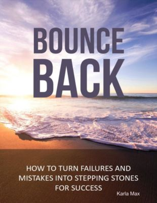 Bounce Back - How to Turn Failures and Mistakes into Stepping Stones for Success, Karla Max