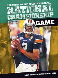 Bowl Games of College Football: Story of the College Football National Championship Game, Barry Wilner