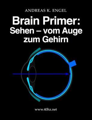 Brain Primer: Sehen - vom Auge zum Gehirn, Andreas K. Engel
