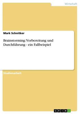 Brainstorming: Vorbereitung und Durchführung - ein Fallbeispiel, Mark Schnitker