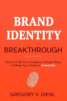 Brand Identity Breakthrough: How to Craft Your Company's Unique Story to Make Your Products Irresistible, Gregory Diehl