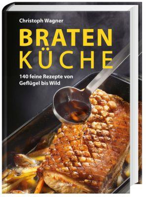 Bratenküche - 140 feine Rezepte von Geflügel bis Wild, Christoph Wagner