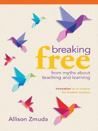 Breaking Free from Myths About Teaching and Learning, Allison Zmuda