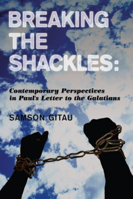 Breaking the Shackles: Contemporary Perspectives in Paul's Letter to the Galatians, Samson Gitau