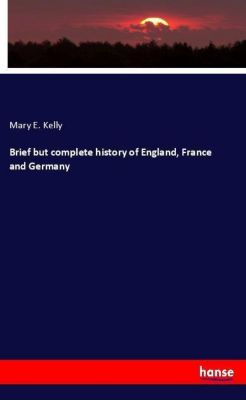 Brief but complete history of England, France and Germany, Mary E. Kelly