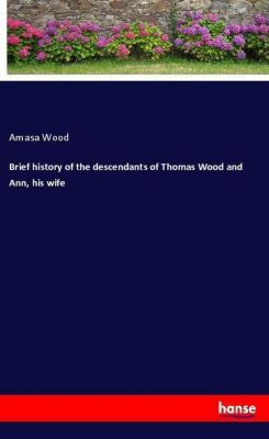 Brief history of the descendants of Thomas Wood and Ann, his wife, Amasa Wood