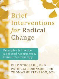 Brief Interventions for Radical Change, Patricia Robinson, Thomas Gustavsson, Kirk Strosahl