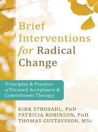 Brief Interventions for Radical Change, Kirk D. Strosahl, Thomas Gustavsson, Patricia J. Robinson