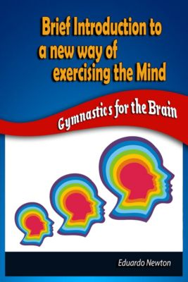Brief Introduction to a New Way of Exercising the Mind: Gymnastics for the Brain, Eduardo Newton