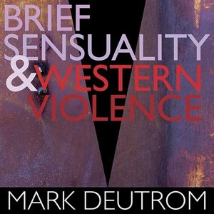Brief Sensuality And Western Violence, Mark Deutrom