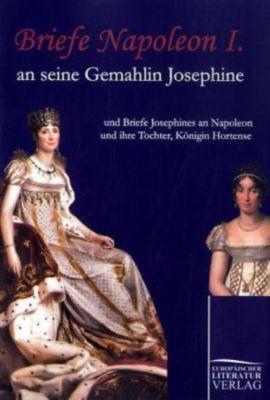 Briefe Napoleon I. an seine Gemahlin Josephine, Kaiser Napoleon I. Bonaparte, Kaiserin der Franzosen Josephine