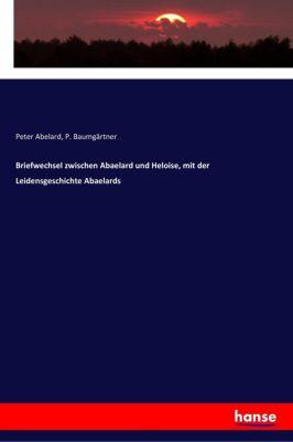 Briefwechsel zwischen Abaelard und Heloise, mit der Leidensgeschichte Abaelards, Peter Abelard, P. Baumgärtner