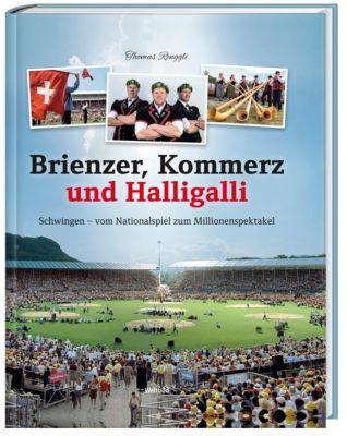 Brienzer, Kommerz und Halligalli - Schwingen - vom Nationalspiel zum Millionenspektakel - Thomas Renggli |