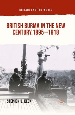 Britain and the World: British Burma in the New Century, 1895–1918, Stephen  L Keck
