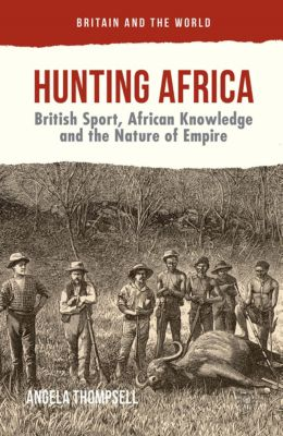 Britain and the World: Hunting Africa, Angela Thompsell
