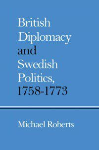 British Diplomacy and Swedish Politics, 1758-1773, Michael Roberts