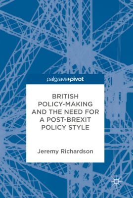 British Policy-Making and the Need for a Post-Brexit Policy Style, Jeremy Richardson