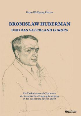 Bronislaw Huberman und das Vaterland Europa - Hans-Wolfgang Platzer |