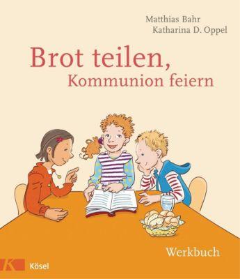 Brot teilen - Kommunion feiern - Werkbuch, Matthias Bahr, Katharina D. Oppel