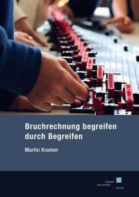 Bruchrechnung begreifen durch Begreifen - Martin Kramer |