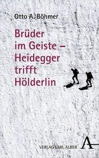 Brüder im Geiste - Heidegger trifft Hölderlin - Otto A. Böhmer  