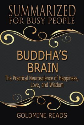 Buddha's Brain - Summarized for Busy People: The Practical Neuroscience of Happiness, Love, and Wisdom, Goldmine Reads