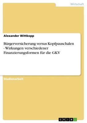 Bürgerversicherung versus Kopfpauschalen - Wirkungen verschiedener Finanzierungsformen für die GKV, Alexander Wittkopp