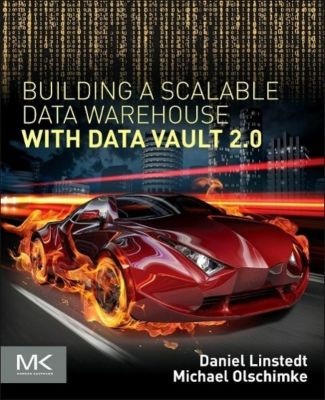 Building a Scalable Data Warehouse with Data Vault 2.0, Dan Linstedt, Michael Olschimke